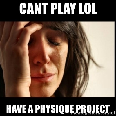 First World Problems - cant play lol have a physique project