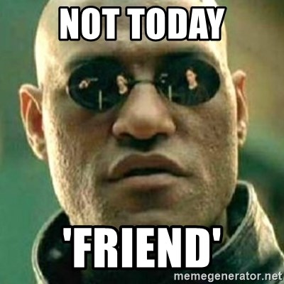 what if i told you matri - NOT TODAY 'FRIEND'