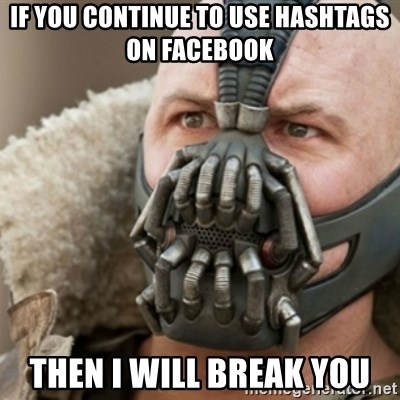 Bane - If you continue to use Hashtags on facebook then I will break you