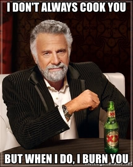 The Most Interesting Man In The World - i don't always cook you but when i do, i burn you
