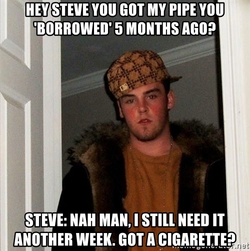 Scumbag Steve - HEY STEVE YOU GOT MY PIPE YOU 'BORROWED' 5 MONTHS AGO? STEVE: NAH MAN, I STILL NEED IT ANOTHER WEEK. GOT A CIGARETTE?