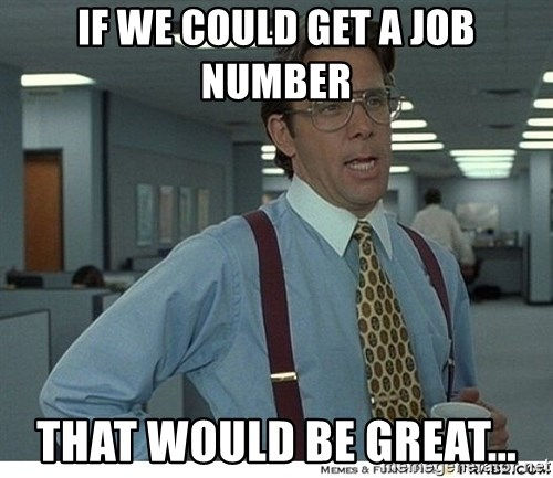 That would be great - IF WE COULD GET A JOB NUMBER THAT WOULD BE GREAT...