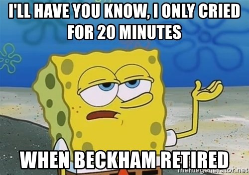 I'll have you know Spongebob - I'll have you know, I only cried for 20 minutes when Beckham retired