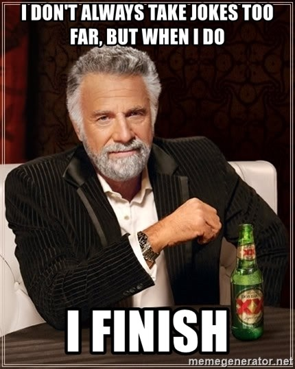 The Most Interesting Man In The World - I don't always take jokes too far, but when I do I finish
