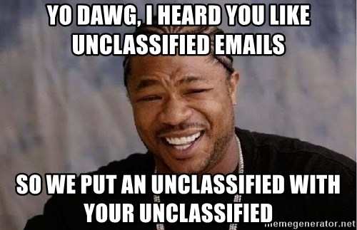 Yo Dawg - yo dawg, I heard you like unclassified emails so we put an unclassified with your unclassified
