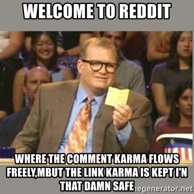 Welcome to Whose Line - Welcome to reddit Where the comment karma flows  freely,mbut the link karma is kept I'N that damn safe