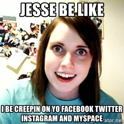 overly attached girl - JESSE BE LIKE I BE CREEPIN ON YO FACEBOOK TWITTER INSTAGRAM AND MYSPACE