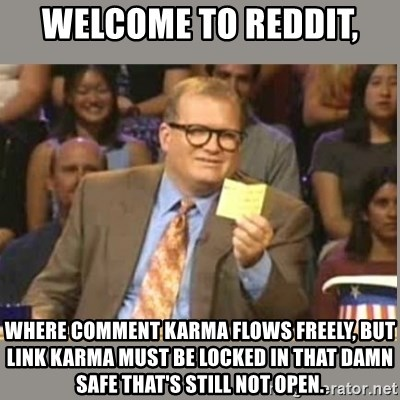 Welcome to Whose Line - Welcome to reddit, Where Comment karma flows freely, but link karma MuSt be locked in that damn safe that's still Not open.