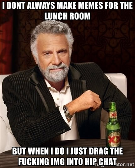 The Most Interesting Man In The World - I DONT ALWAYS MAKE MEMES FOR THE LUNCH ROOM BUT WHEN I DO I JUST DRAG THE FUCKING IMG INTO HIP CHAT