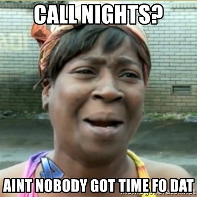 Ain't Nobody got time fo that - Call nights? AINT NOBODY GOT TIME FO DAT
