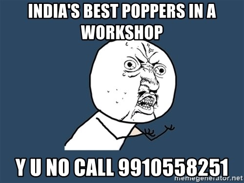 Y U No - INDIA's BEST POPPERS IN A WORKSHOP Y U NO CALL 9910558251