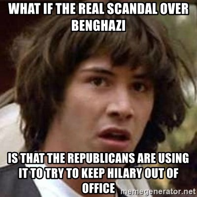 Conspiracy Keanu - wHAT IF THE REAL SCANDAL OVER bENGHAZI iS THAT THE REPUBLICANS ARE USING IT TO TRY TO KEEP hILARY OUT OF OFFICE