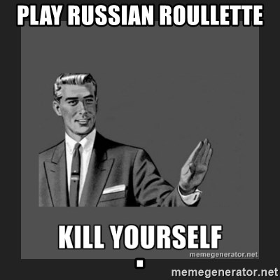 kill yourself guy - Play russian roullette                                                                            .