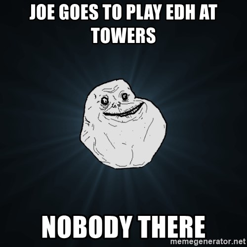 Forever Alone - Joe goes to play edh at towers nobody there