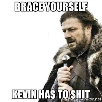 Prepare yourself - BraCe yourself Kevin has to shit