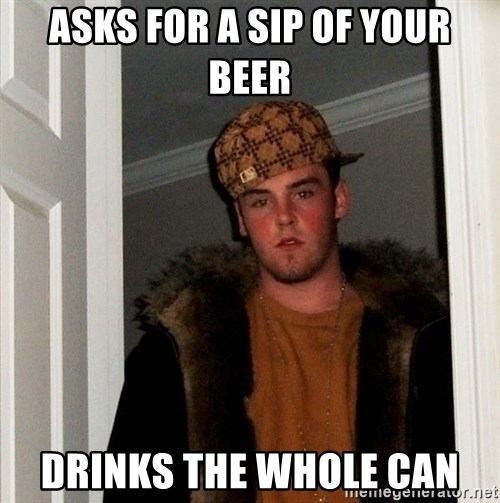 Scumbag Steve - asks for a sip of your beer drinks the whole can