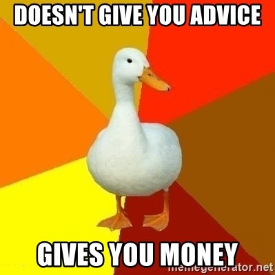 Technologically Impaired Duck - Doesn't give you advice GIVES YOU MONEY