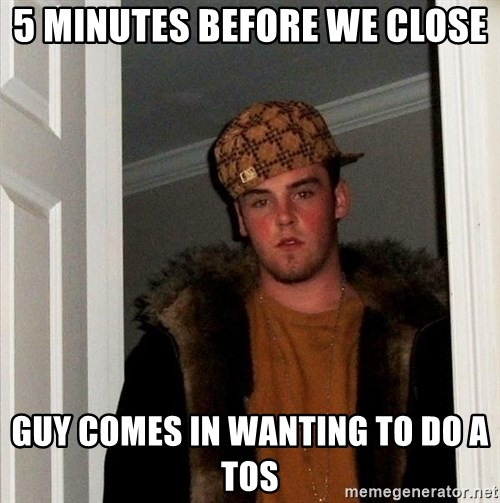Scumbag Steve - 5 minutes before we close Guy comes in wanting to do a toS