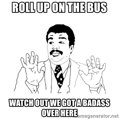 we got a badass over here - roll up on the bus watch out we got a badass over here