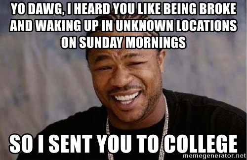 Yo Dawg - yo dawg, I heard you like being broke and waking up in unknown locations on sunday mornings So i sent you to college