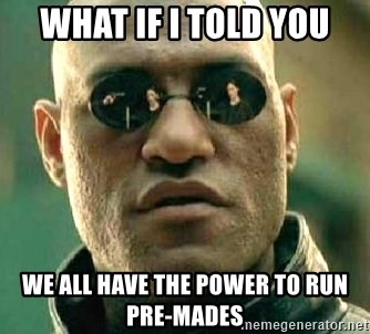 What if I told you / Matrix Morpheus - WHAT IF I TOLD YOU WE ALL HAVE THE POWER TO RUN PRE-MADES