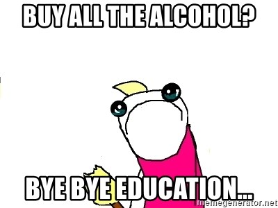 X ALL THE THINGS - Buy all the alcohol? Bye bye education...