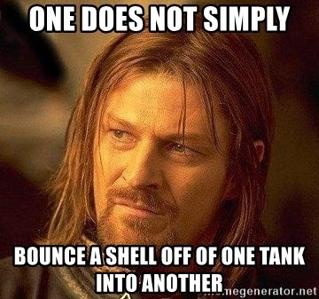 Boromir - One does not simply bounce a shell off of one tank into another