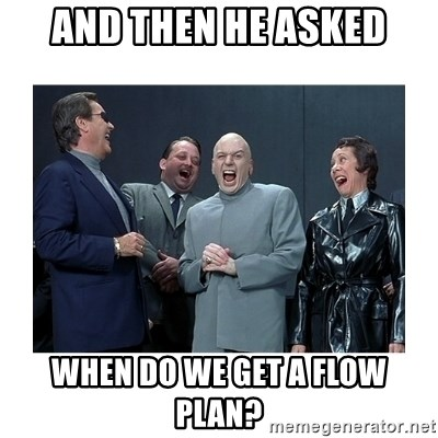 Dr. Evil Laughing - and then he asked when do we get a flow plan?