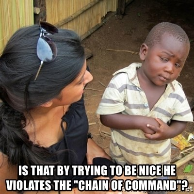 "So You're Telling me -  is that by trying to be nice he violates the ""chain of command""?"