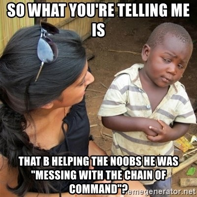 "So You're Telling me - so what you're telling me is that b helping the noobs he was ""messing with the chain of command""?"