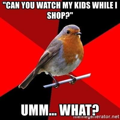"Retail Robin - ""Can you watch my kids while I shop?"" Umm... What?"