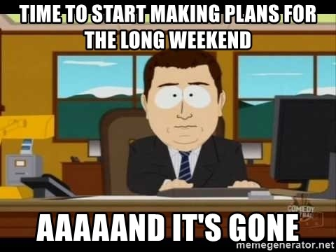 Aand Its Gone - Time to start making plans for the long weekend aaaaand it's gone