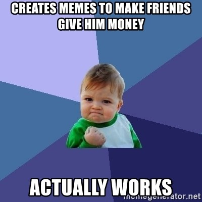 Success Kid - Creates memes to make friends give him money Actually works