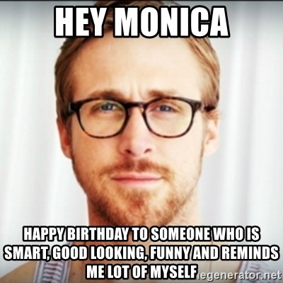Ryan Gosling Hey Girl 3 - HEY MONICA Happy birthday to someone who is smart, good looking, funny and reminds me lot of myself