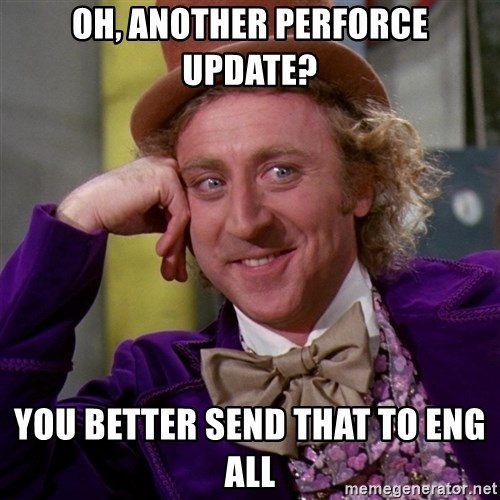 Willy Wonka - oh, another perforce update? you better send that to eng all
