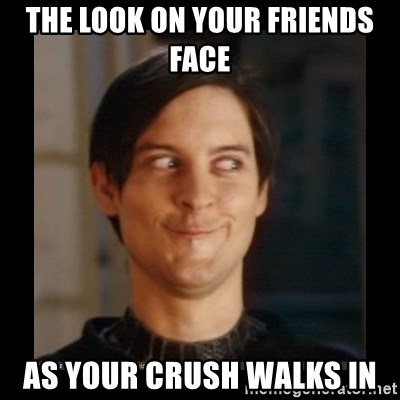 Tobey_Maguire - THE LOOK ON YOUR FRIENDS FACE AS YOUR CRUSH WALKS IN