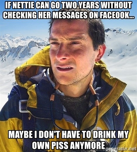 Bear Grylls Loneliness - if nettie can go two years without checking her messages on faceook... Maybe I don't have to drink my own piss anymore