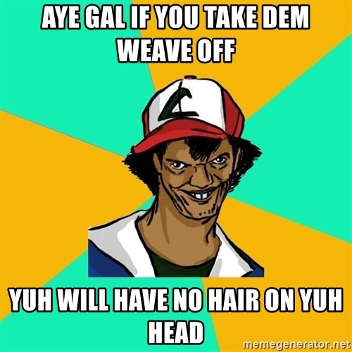 Ash Pedreiro - AYE GAL IF YOU TAKE DEM WEAVE OFF  YUH WILL HAVE NO HAIR ON YUH HEAD