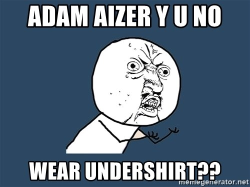 Y U No - Adam aizer y u no wear undershirt??