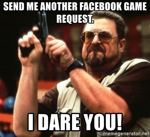 Big Lebowski - Send me another facebook Game Request. I dare you!
