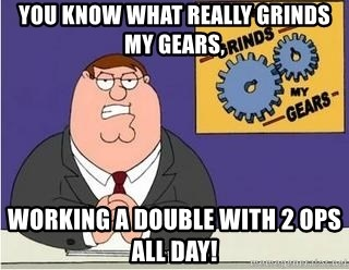 Grinds My Gears - You know what really grinDs my gears,  Working a double with 2 Ops all day!