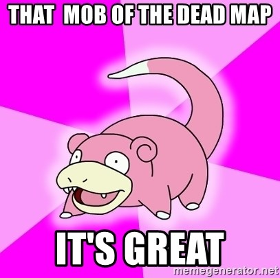 Slowpoke - That  mob of the dead map it's great