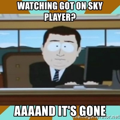 And it's gone - Watching gOT on Sky player? AAAAND IT's GONE
