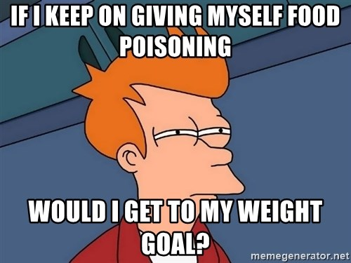 Futurama Fry - If i keep on giving myself food poisoning would i get to my weight goal?