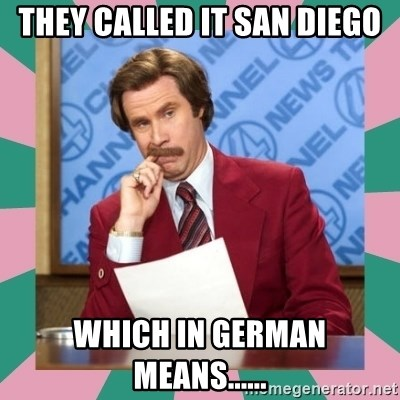 anchorman - They called it san diego which in german means......