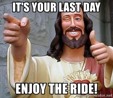Cool Jesus - It's your last day enjoy the ride!