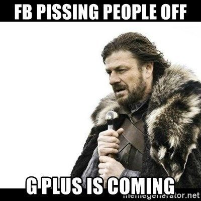 Winter is Coming - FB pissing people off G plus is coming