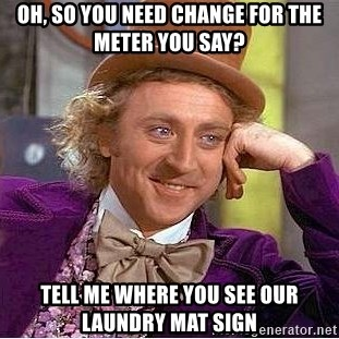 Willy Wonka - Oh, so you need change for the meter you say? Tell me where you see our laundry mat sign