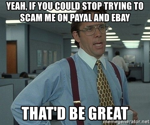 Office Space That Would Be Great - Yeah, if you could stop trying to scam me on payal and ebay that'd be great