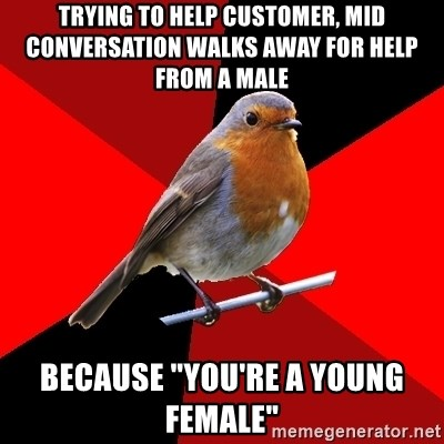 """Retail Robin - Trying to help customer, mid conversation walks away for help from a male Because """"you're a young female"""""""